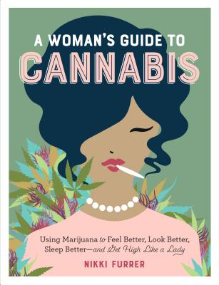 A Woman's Guide to Cannabis: Using Marijuana to Feel Better, Look Better, Sleep Better–and Get High Like a Lady Cover Image