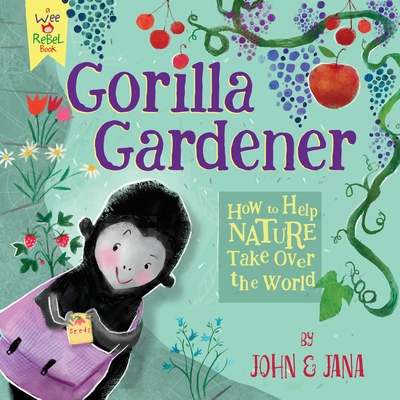 Gorilla Gardener: How to Help Nature Take Over the World (Wee Rebel) Cover Image