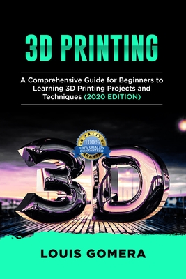 3D Printing: A Comprehensive Guide for Beginners to Learning 3D Printing projects and Techniques (2020 EDITION) Cover Image