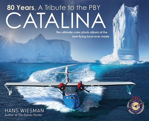 80 Years, a Tribute to the Pby Catalina: The Ultimate Color Photo Album of the Best Flying Boat Ever Made Cover Image