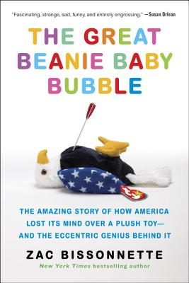 The Great Beanie Baby Bubble: The Amazing Story of How America Lost Its Mind Over a Plush Toy--and the Eccentric Genius Behind It Cover Image