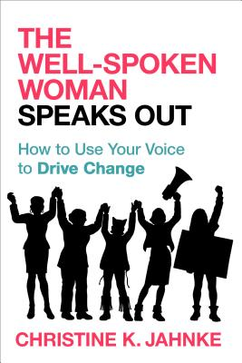 The Well-Spoken Woman Speaks Out: How to Use Your Voice to Drive Change Cover Image