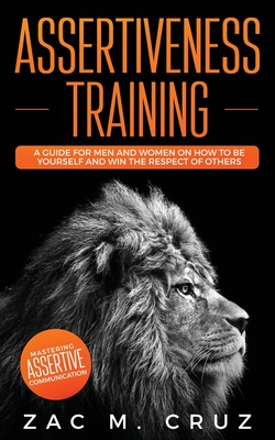 Assertiveness Training: Mastering Assertive Communication to Learn How to be Yourself and Still Manage to Win the Respect of Others. Cover Image