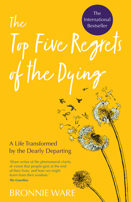 Top Five Regrets of the Dying: A Life Transformed by the Dearly Departing Cover Image