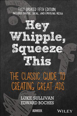 Hey, Whipple, Squeeze This: The Classic Guide to Creating Great Ads Cover Image
