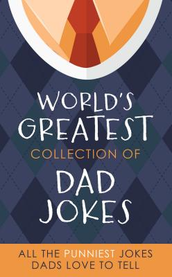 The World's Greatest Collection of Dad Jokes: More Than 500 of the Punniest Jokes Dads Love to Tell Cover Image