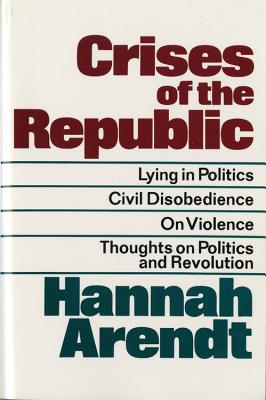 Crises of the Republic: Lying in Politics; Civil Disobedience; On Violence; Thoughts on Politics and Revolution Cover Image
