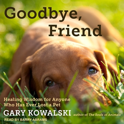 Goodbye, Friend Lib/E: Healing Wisdom for Anyone Who Has Ever Lost a Pet Cover Image