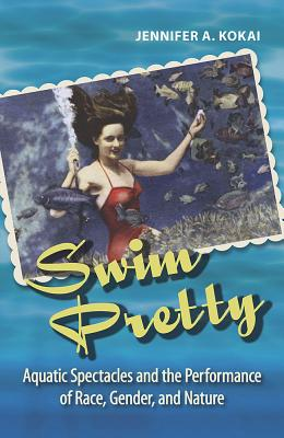 Swim Pretty: Aquatic Spectacles and the Performance of Race, Gender, and Nature (Theater in the Americas) Cover Image