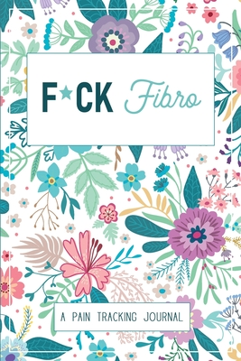 F*ck Fibro: A Symptom & Pain Tracking Journal for Fibromyalgia and Chronic Pain Cover Image