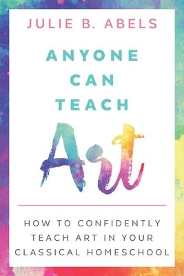 Anyone Can Teach Art: How to Confidently Teach Art in Your Classical Homeschool Cover Image