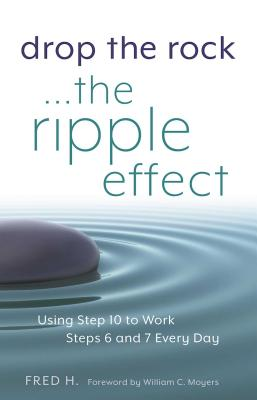 Drop the Rock--The Ripple Effect: Using Step 10 to Work Steps 6 and 7 Every Day Cover Image