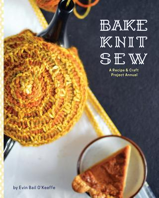 Bake Knit Sew: A Recipe and Craft Project Annual Cover Image