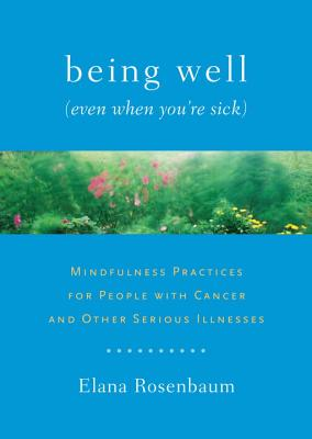 Being Well (Even When You're Sick): Mindfulness Practices for People with Cancer and Other Serious Illnesses Cover Image