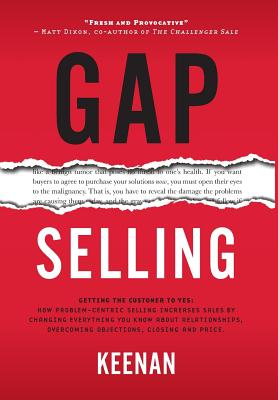 Gap Selling: Getting the Customer to Yes: How Problem-Centric Selling Increases Sales by Changing Everything You Know About Relatio Cover Image