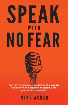 Speak With No Fear: Go from a nervous, nauseated, and sweaty speaker to an excited, energized, and passionate presenter Cover Image