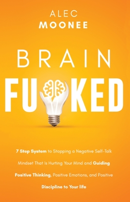 Brain Fu*ked: 7-Step System to Stopping a Negative Self-Talk Mindset That Is Hurting Your Mind and Guiding Positive Thinking, Positi Cover Image