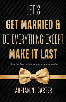 Let's Get Married & Do Everything Except Make It Last: A Heart-to-Heart with Men on Loving and Leading Cover Image