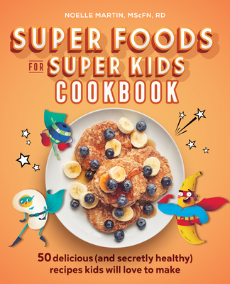 Super Foods for Super Kids Cookbook: 50 Delicious (and Secretly Healthy) Recipes Kids Will Love to Make Cover Image