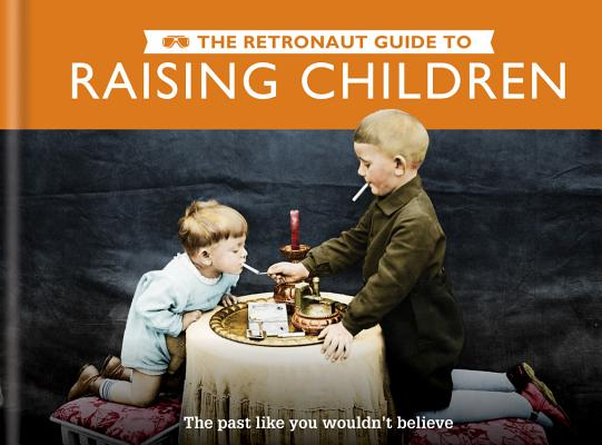 The Retronaut Guide to Raising Children: The Past Like You Wouldn't Believe Cover Image
