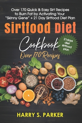 Sirtfood Diet Cookbook: Over 170 Quick & Easy Sirt Recipes to Burn Fat by Activating Your Skinny Gene + 21 Day Sirtfood Diet Plan Cover Image