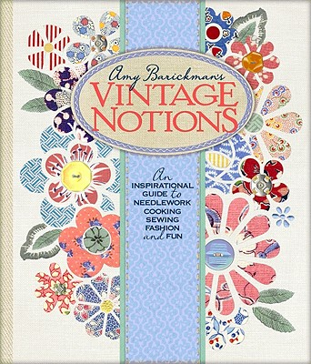 Amy Barickman's Vintage Notions: An Inspirational Guide to Needlework, Cooking, Sewing, Fashion, and Fun Cover Image