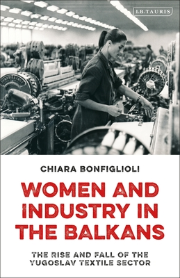 Women and Industry in the Balkans: The Rise and Fall of the Yugoslav Textile Sector Cover Image
