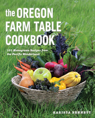 The Oregon Farm Table Cookbook: 101 Homegrown Recipes from the Pacific Wonderland Cover Image