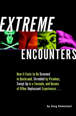 Extreme Encounters: How It Feels to Be Drowned in Quicksand, Shredded by Piranhas, Swept Up in a Tornado, and Dozens of Other Unpleasant E Cover Image