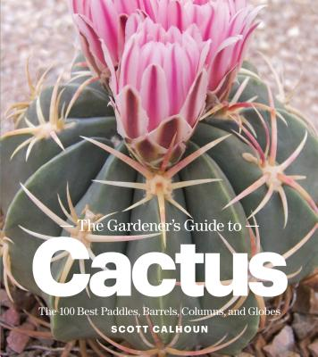 The Gardener's Guide to Cactus: The 100 Best Paddles, Barrels, Columns, and Globes  Cover Image