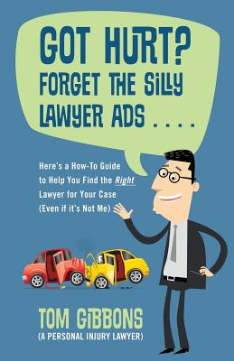 Got Hurt? Forget the Silly Lawyer Ads . . . . Here's a How-To Guide to Help You Find the Right Lawyer for Your Case (Even if it's Not Me) Cover Image