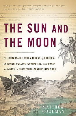 The Sun and the Moon: The Remarkable True Account of Hoaxers, Showmen, Dueling Journalists, and Lunar Man-Bats in Nineteenth-Century New York Cover Image