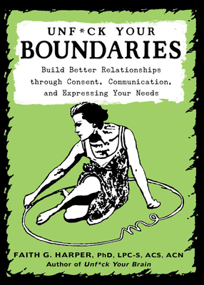 Unfuck Your Boundaries: Build Better Relationships Through Consent, Communication, and Expressing Your Needs Cover Image