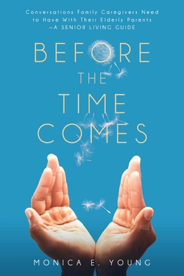 Before the Time Comes: Conversations Family Caregivers Need to Have With Their Elderly Parents-A Senior Living Guide Cover Image