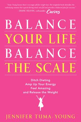 Balance Your Life, Balance the Scale: Ditch Dieting, Amp Up Your Energy, Feel Amazing, and Release the Weight Cover Image