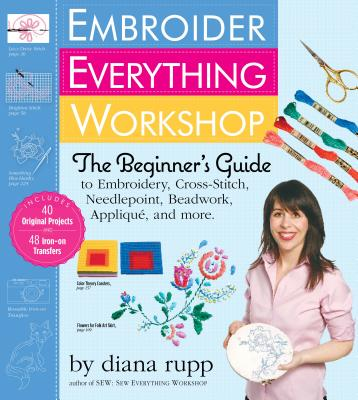 Embroider Everything Workshop: The Beginner's Guide to Embroidery, Cross-Stitch, Needlepoint, Beadwork, Applique, and More [With Iron-On Transfer Patt Cover Image