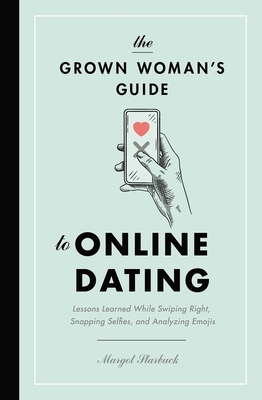 The Grown Woman's Guide to Online Dating: Lessons Learned While Swiping Right, Snapping Selfies, and Analyzing Emojis Cover Image