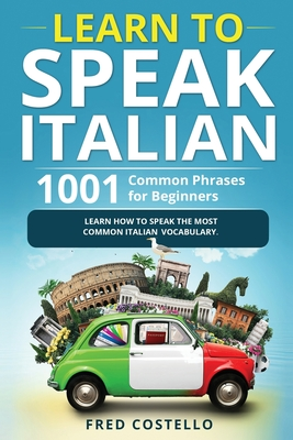 Learn to Speak Italian: 1001 Common Phrases for Beginners. Learn How to Speak the Most Common Italian Vocabulary Cover Image