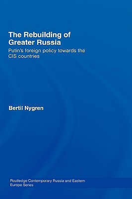 The Rebuilding of Greater Russia: Putin's Foreign Policy Towards the CIS Countries (Routledge Contemporary Russia and Eastern Europe) Cover Image