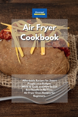 Air Fryer Cookbook: Affordable Recipes for Smart People on a Budget. What to Cook and How to Get Best Results in No Time. Air Fryer Oven R Cover Image