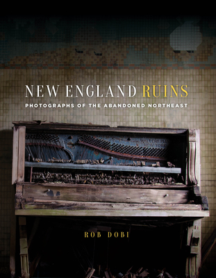 New England Ruins: Photographs of the Abandoned Northeast Cover Image