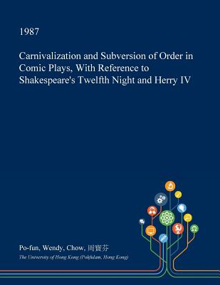 Carnivalization and Subversion of Order in Comic Plays, with Reference to Shakespeare's Twelfth Night and Herry IV Cover Image