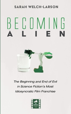 Becoming Alien: The Beginning and End of Evil in Science Fiction's Most Idiosyncratic Film Franchise Cover Image