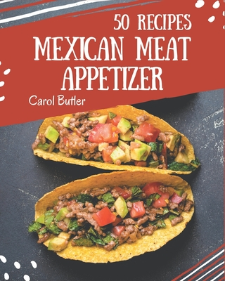 50 Mexican Meat Appetizer Recipes: A Mexican Meat Appetizer Cookbook Everyone Loves! Cover Image