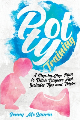 Potty Training: A Step-by-Step Plan to Ditch Diapers Fast. Includes Tips and Tricks Cover Image