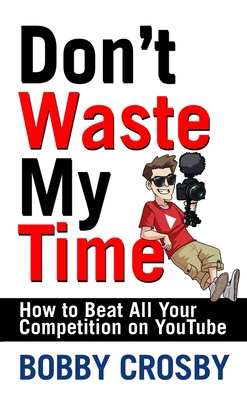 Don't Waste My Time: How To Beat All Your Competition On YouTube Cover Image