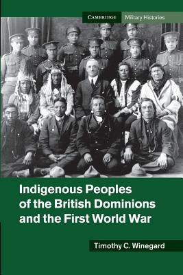 Indigenous Peoples of the British Dominions and the First World War (Cambridge Military Histories) Cover Image
