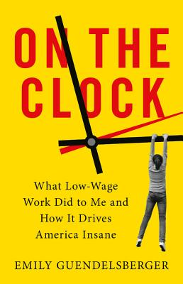 On the Clock: What Low-Wage Work Did to Me and How It Drives America Insane Cover Image