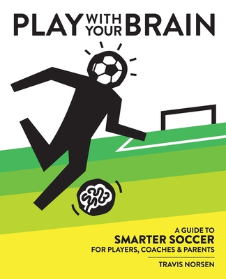Play With Your Brain: A Guide to Smarter Soccer for Players, Coaches, and Parents Cover Image
