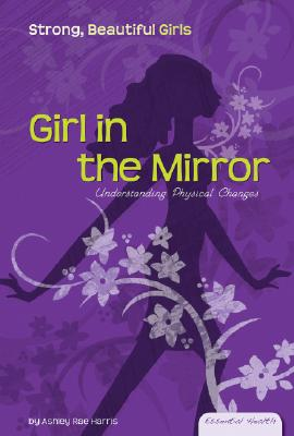 Girl in the Mirror: Understanding Physical Changes (Essential Health: Strong Beautiful Girls) Cover Image